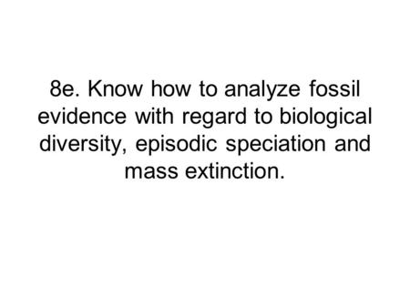 8e. Know how to analyze fossil evidence with regard to biological diversity, episodic speciation and mass extinction.