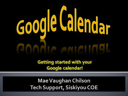 Mae Vaughan Chilson Tech Support, Siskiyou COE.  Why use Google Calendars?  Set up Preferences  Set up your Preferences  Add  Add events to a calendar.