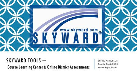 Course Learning Center & Online District Assessments SKYWARD TOOLS – Course Learning Center & Online District Assessments Shelley Ardis, FSDB Colette Cook,