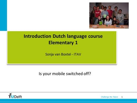 1 Challenge the future Introduction Dutch language course Elementary 1 Sonja van Boxtel - ITAV Is your mobile switched off?