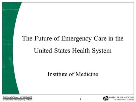 1 The Future of Emergency Care in the United States Health System Institute of Medicine.