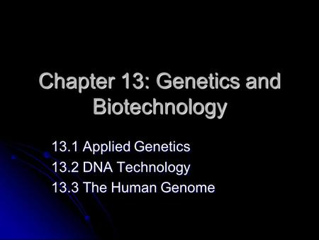Chapter 13: Genetics and Biotechnology 13.1 Applied Genetics 13.2 DNA Technology 13.3 The Human Genome.