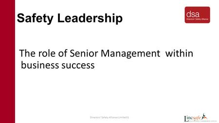 Directors' Safety Alliance Limited © 1 Safety Leadership The role of Senior Management within business success.