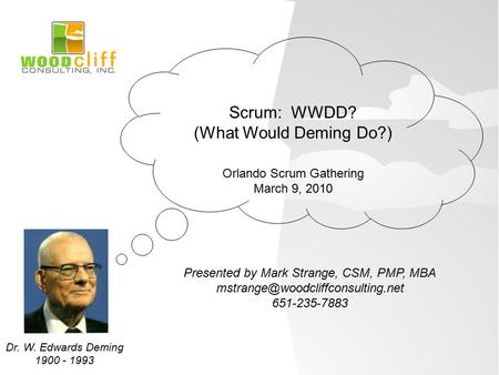 Presented by Mark Strange, CSM, PMP, MBA 651-235-7883 Scrum: WWDD? (What Would Deming Do?) Orlando Scrum Gathering March.