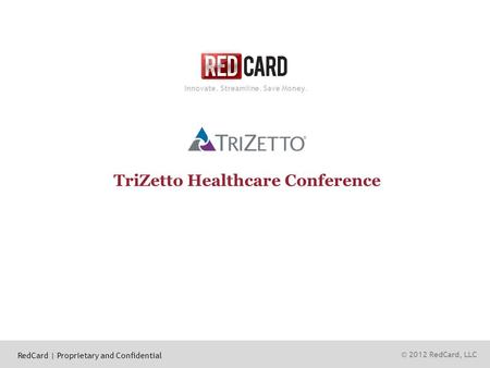 © 2012 RedCard, LLC Innovate. Streamline. Save Money. TriZetto Healthcare Conference RedCard | Proprietary and Confidential.