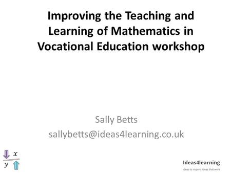 Improving the Teaching and Learning of Mathematics in Vocational Education workshop Sally Betts