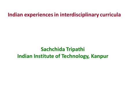 Sachchida Tripathi Indian Institute of Technology, Kanpur Indian experiences in interdisciplinary curricula.