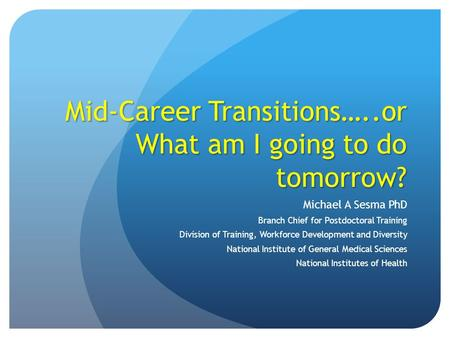 Mid-Career Transitions…..or What am I going to do tomorrow? Michael A Sesma PhD Branch Chief for Postdoctoral Training Division of Training, Workforce.