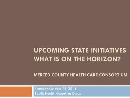 UPCOMING STATE INITIATIVES WHAT IS ON THE HORIZON? MERCED COUNTY HEALTH CARE CONSORTIUM Thursday, October 23, 2014 Pacific Health Consulting Group.
