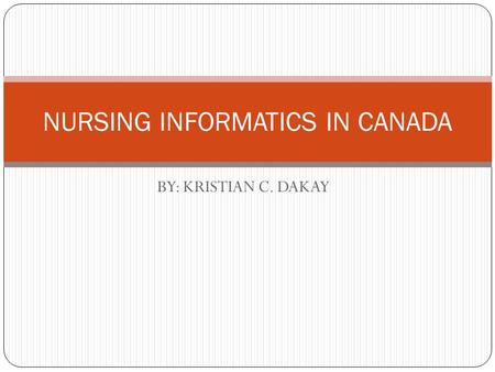 BY: KRISTIAN C. DAKAY NURSING INFORMATICS IN CANADA.