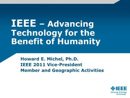 IEEE – Advancing Technology for the Benefit of Humanity Howard E. Michel, Ph.D. IEEE 2011 Vice-President Member and Geographic Activities.
