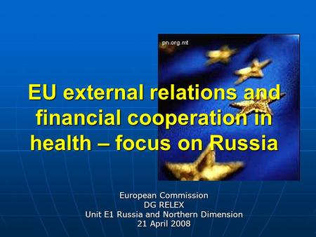 EU external relations and financial cooperation in health – focus on Russia European Commission DG RELEX Unit E1 Russia and Northern Dimension 21 April.