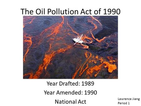 The Oil Pollution Act of 1990 Year Drafted: 1989 Year Amended: 1990 National Act Lawrence Jiang Period 1.