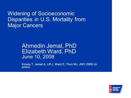 Widening of Socioeconomic Disparities in U.S. Mortality from Major Cancers Ahmedin Jemal, PhD Elizabeth Ward, PhD June 10, 2008 Kinsey T, Jemal A, Liff.