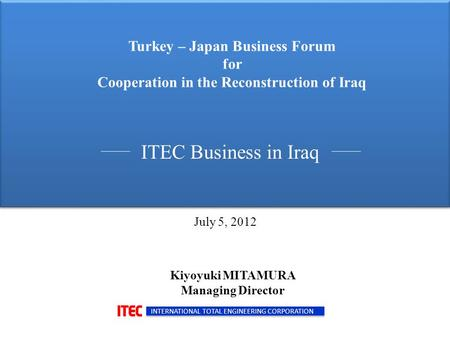 Turkey – Japan Business Forum for Cooperation in the Reconstruction of Iraq ITEC Business in Iraq INTERNATIONAL TOTAL ENGINEERING CORPORATION Kiyoyuki.