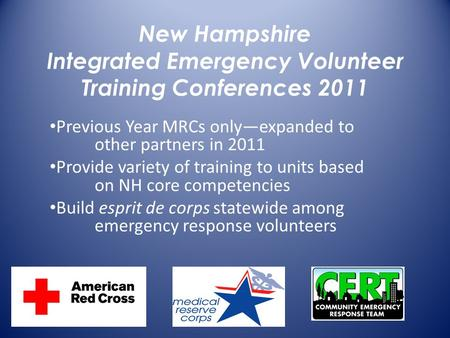 New Hampshire Integrated Emergency Volunteer Training Conferences 2011 Previous Year MRCs only—expanded to other partners in 2011 Provide variety of training.