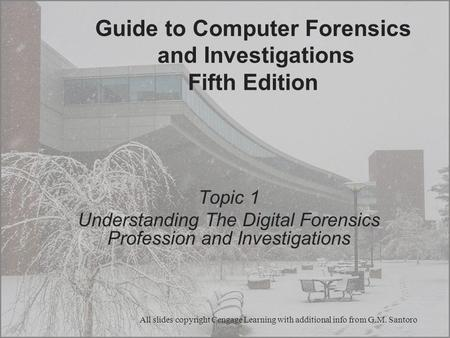 Guide to Computer Forensics and Investigations Fifth Edition Topic 1 Understanding The Digital Forensics Profession and Investigations All slides copyright.