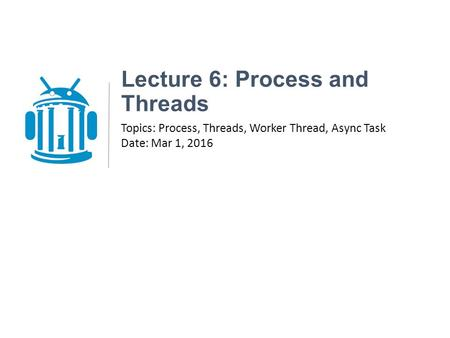 Lecture 6: Process and Threads Topics: Process, Threads, Worker Thread, Async Task Date: Mar 1, 2016.