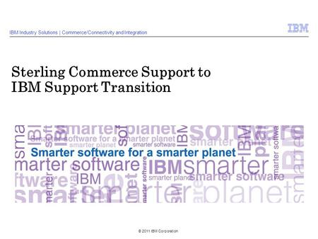 © 2011 IBM Corporation Sterling Commerce Support to IBM Support Transition IBM Industry Solutions | Commerce/Connectivity and Integration.