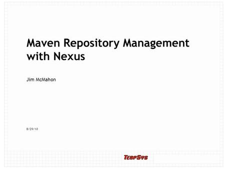 8/29/10 Maven Repository Management with Nexus Jim McMahon.