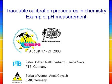 Petra Spitzer, Ralf Eberhardt, Janine Giera PTB, Germany Barbara Werner, Anett Czysch ZMK, Germany Traceable calibration procedures in chemistry Example: