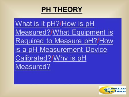 PH THEORY What is it pH?What is it pH?/How is pH Measured?/What Equipment is Required to Measure pH?/How is a pH Measurement Device Calibrated?/Why is.