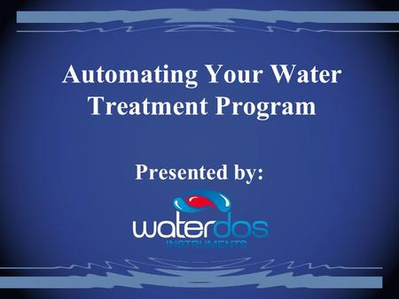 Automating Your Water Treatment Program Presented by: