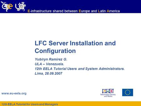 12th EELA Tutorial for Users and Managers www.eu-eela.org E-infrastructure shared between Europe and Latin America LFC Server Installation and Configuration.