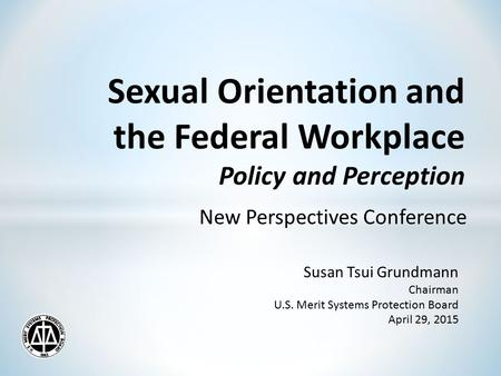 Sexual Orientation and the Federal Workplace Policy and Perception New Perspectives Conference Susan Tsui Grundmann Chairman U.S. Merit Systems Protection.