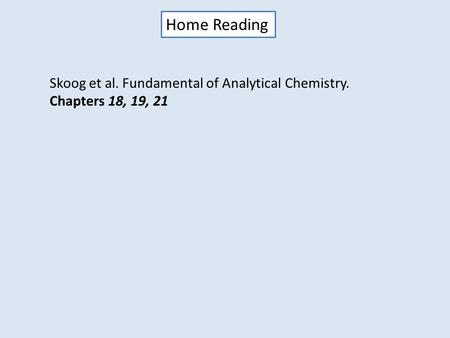 Home Reading Skoog et al. Fundamental of Analytical Chemistry. Chapters 18, 19, 21.