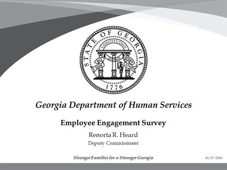 Employee Engagement Survey Renorta R. Heard Deputy Commissioner Stronger Families for a Stronger Georgia 02/17/2016.