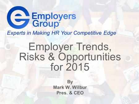 Experts in Making HR Your Competitive Edge Employer Trends, Risks & Opportunities for 2015 By Mark W. Wilbur Pres. & CEO.