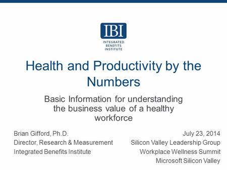 Health and Productivity by the Numbers Basic Information for understanding the business value of a healthy workforce Brian Gifford, Ph.D. Director, Research.