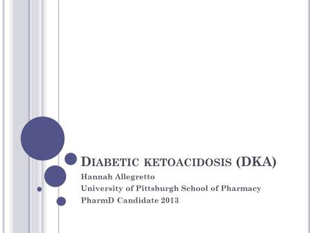 D IABETIC KETOACIDOSIS (DKA) Hannah Allegretto University of Pittsburgh School of Pharmacy PharmD Candidate 2013.