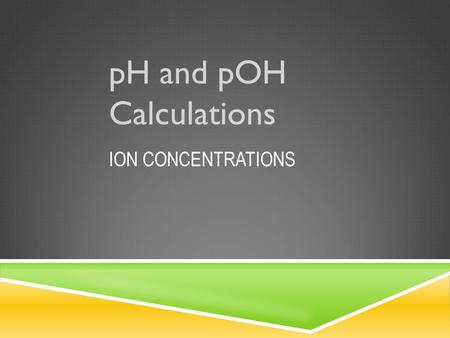 ION CONCENTRATIONS pH and pOH Calculations.  The pH scale is used to identify a substance as an acid or a base due to the pH value.  This scale is a.