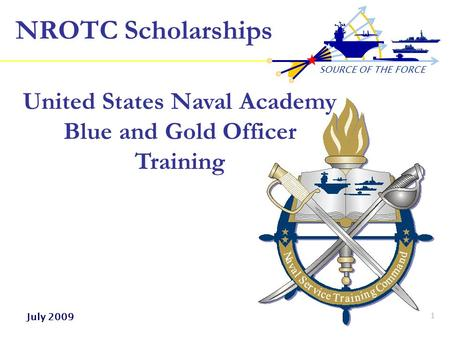 SOURCE OF THE FORCE 1 NROTC Scholarships United States Naval Academy Blue and Gold Officer Training July 2009.