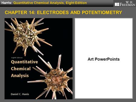 Art PowerPoints Harris: Quantitative Chemical Analysis, Eight Edition CHAPTER 14: ELECTRODES AND POTENTIOMETRY.
