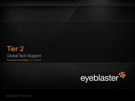 © 2008 Eyeblaster. All rights reserved Tier 2 Global Tech Support Presented by: Ian Haigh ● 4 th Feb 2009 EB Orange 246/137/51 EB Green 52/70/13 EB Gray.
