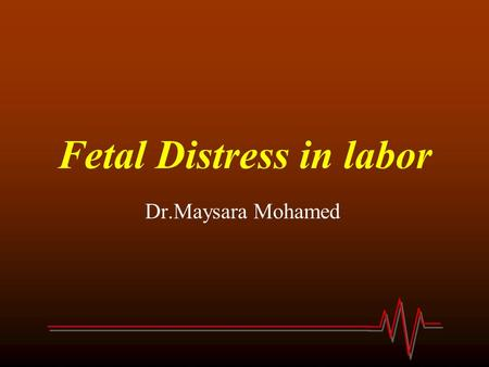 Fetal Distress in labor Dr.Maysara Mohamed. What is fetal distress? Fetal distress is the term commonly used to describe fetal hypoxia. Hypoxia may result.