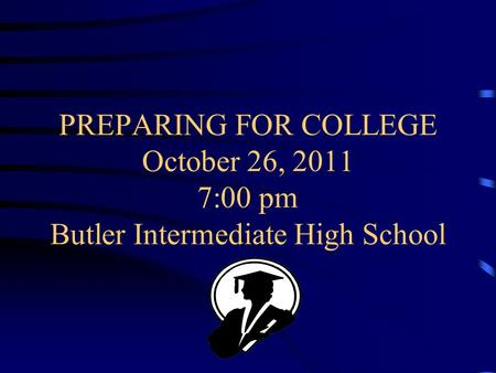 PREPARING FOR COLLEGE October 26, 2011 7:00 pm Butler Intermediate High School.