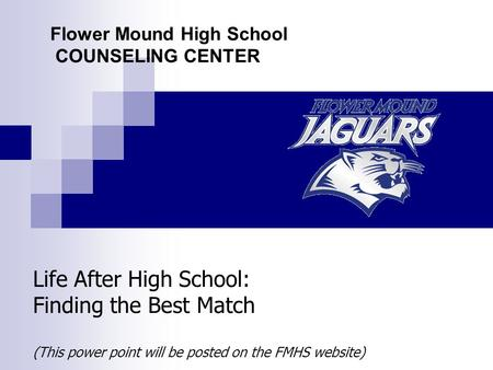 Life After High School: Finding the Best Match (This power point will be posted on the FMHS website) Flower Mound High School COUNSELING CENTER.