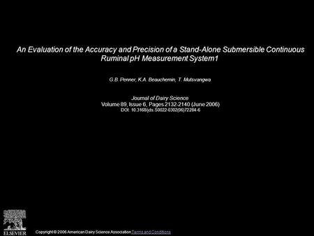 An Evaluation of the Accuracy and Precision of a Stand-Alone Submersible Continuous Ruminal pH Measurement System1 G.B. Penner, K.A. Beauchemin, T. Mutsvangwa.