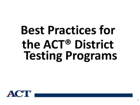 Best Practices for the ACT® District Testing Programs 1.