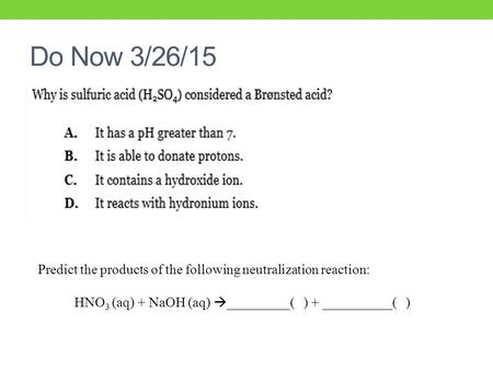 Do Now 3/26/15 Predict the products of the following neutralization reaction: HNO 3 (aq) + NaOH (aq)  _________( ) + __________( )