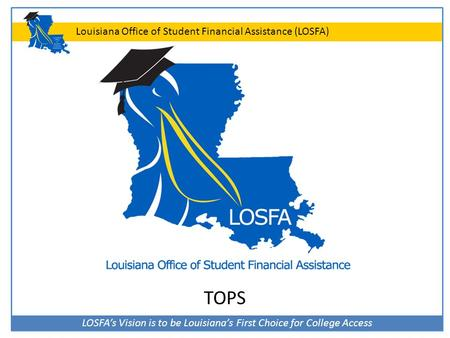 LOSFA's Vision is to be Louisiana's First Choice for College Access Louisiana Office of Student Financial Assistance (LOSFA) TOPS.