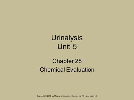 Urinalysis Unit 5 Chapter 28 Chemical Evaluation Copyright © 2015 by Mosby, an imprint of Elsevier Inc. All rights reserved.