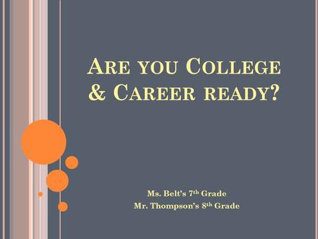 A RE YOU C OLLEGE & C AREER READY ? Ms. Belt's 7 th Grade Mr. Thompson's 8 th Grade.