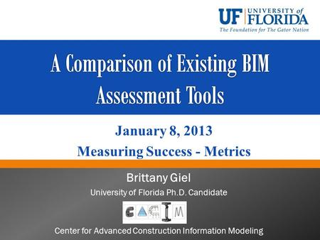 Brittany Giel University of Florida Ph.D. Candidate Center for Advanced Construction Information Modeling January 8, 2013 Measuring Success - Metrics.