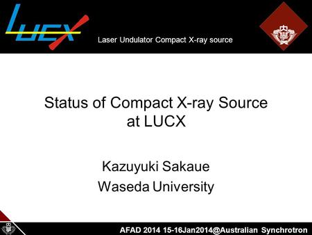 AFAD 2014 Synchrotron Status of Compact X-ray Source at LUCX Kazuyuki Sakaue Waseda University Laser Undulator Compact X-ray source.
