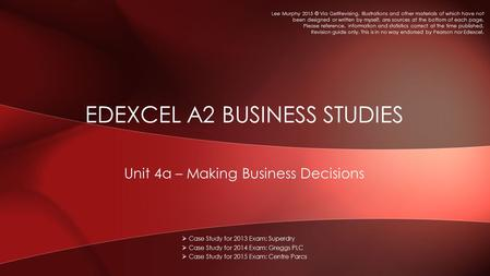 Unit 4a – Making Business Decisions EDEXCEL A2 BUSINESS STUDIES  Case Study for 2013 Exam: Superdry  Case Study for 2014 Exam: Greggs PLC  Case Study.